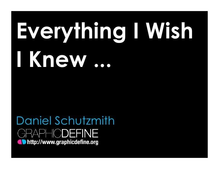 Everything I Wish I Knew ...  Daniel Schutzmith