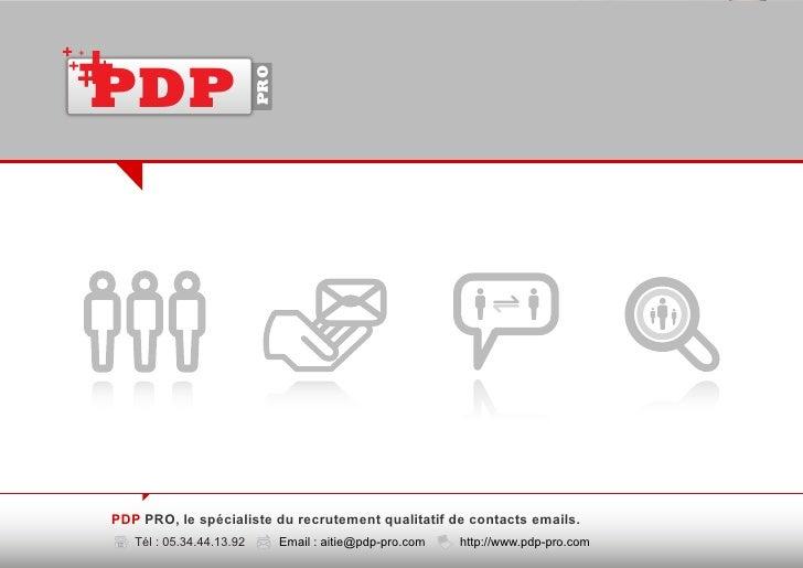 PDP                            PRO     PDP PRO, le spécialiste du recrutement qualitatif de contacts emails.    Tél : 05.3...