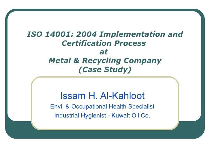 ISO 14001: 2004 Implementation and Certification Process  at  Metal & Recycling Company (Case Study) Issam H. Al-Kahloot E...