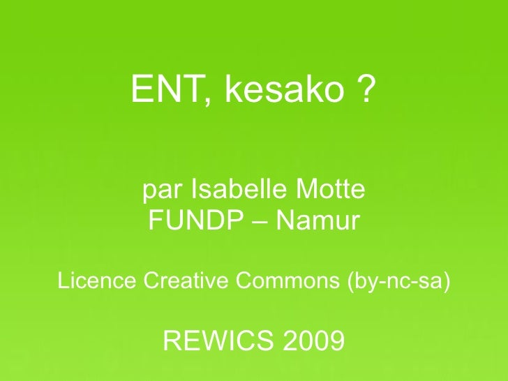 ENT, kesako ?           par Isabelle Motte          FUNDP – Namur  Licence Creative Commons (by-nc-sa)             REWICS ...