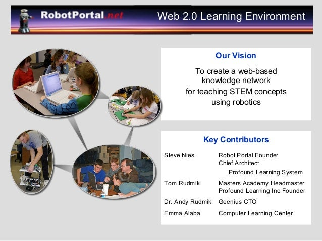 Our Vision To create a web-based knowledge network for teaching STEM concepts using robotics Web 2.0 Learning Environment ...