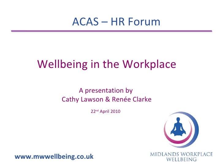 ACAS – HR Forum www.mwwellbeing.co.uk Wellbeing in the Workplace A presentation by  Cathy Lawson & Renée Clarke 22 nd  Apr...