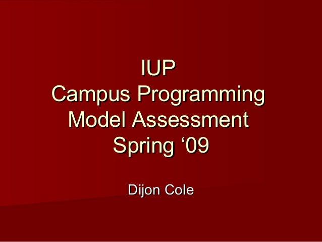 IUPIUP Campus ProgrammingCampus Programming Model AssessmentModel Assessment Spring '09Spring '09 Dijon ColeDijon Cole
