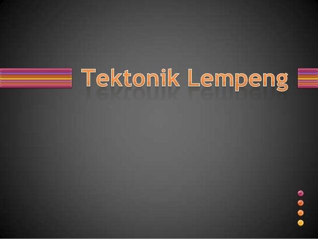Teori Tektonik Lempeng (bahasa Inggris: Plate Tectonics)adalah teori dalam bidang geologi yang dikembangkan untukmemberi p...