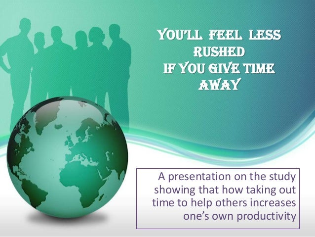 You'll Feel less       Rushed  If You Give Time        Away  A presentation on the study showing that how taking outtime t...