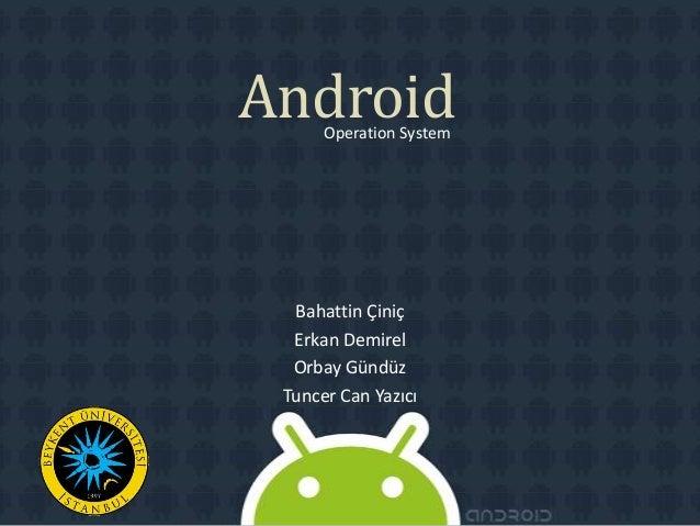 Android      Operation System  Bahattin Çiniç  Erkan Demirel  Orbay Gündüz Tuncer Can Yazıcı