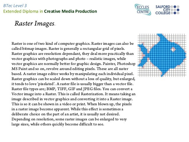 BTec Level 3Extended Diploma in Creative Media Production     Raster Images.   Raster is one of two kind of computer graph...