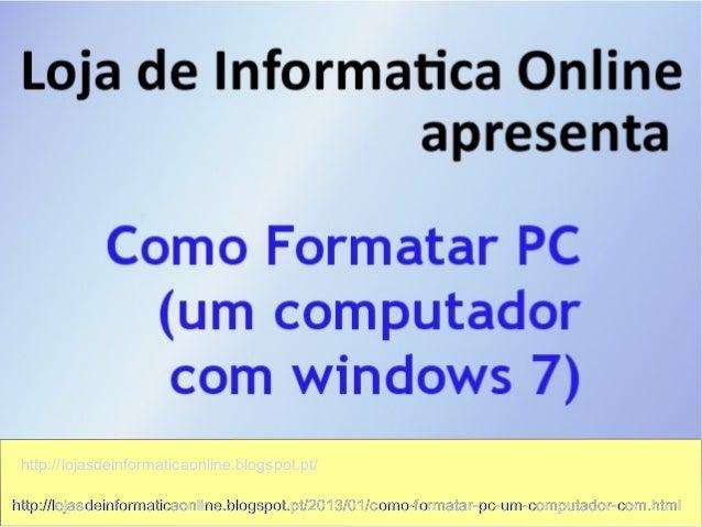 http://lojasdeinformaticaonline.blogspot.pt/http://lojasdeinformaticaonline.blogspot.pt/2013/01/como-formatar-pc-um-comput...