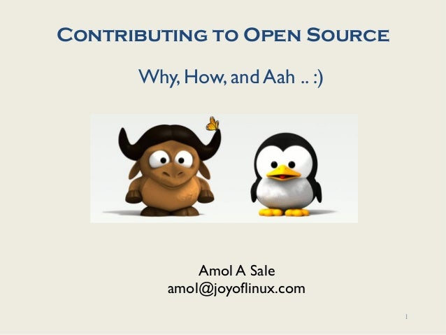 Contributing to Open Source      Why, How, and Aah .. :)             Amol A Sale         amol@joyoflinux.com              ...