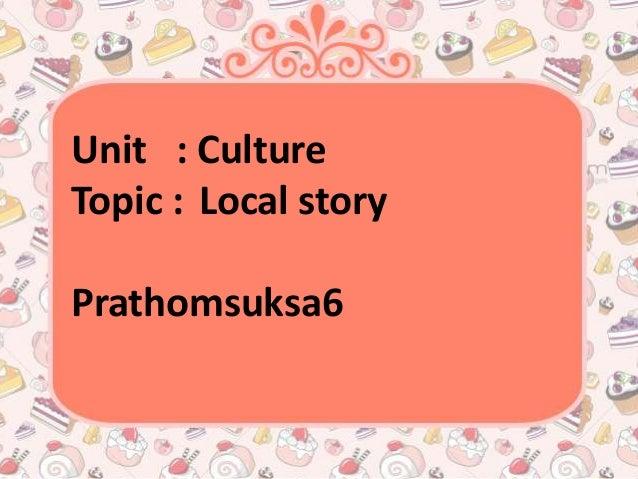 Unit : CultureTopic : Local storyPrathomsuksa6