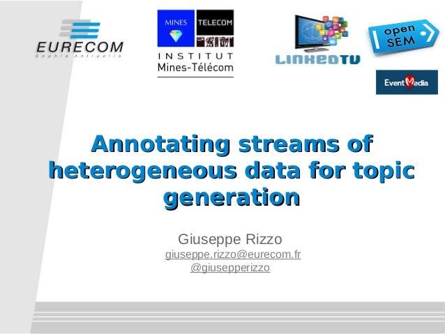 Annotating streams ofheterogeneous data for topic        generation          Giuseppe Rizzo        giuseppe.rizzo@eurecom....