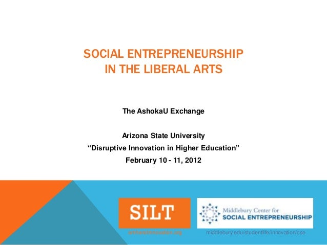 "SOCIAL ENTREPRENEURSHIP   IN THE LIBERAL ARTS         The AshokaU Exchange         Arizona State University""Disruptive Inn..."