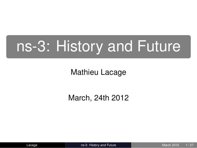 ns-3: History and Future          Mathieu Lacage          March, 24th 2012 Lacage      ns-3: History and Future   March 20...