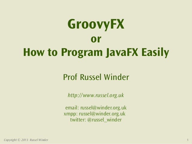 GroovyFX                         or            How to Program JavaFX Easily                                 Prof Russel Wi...