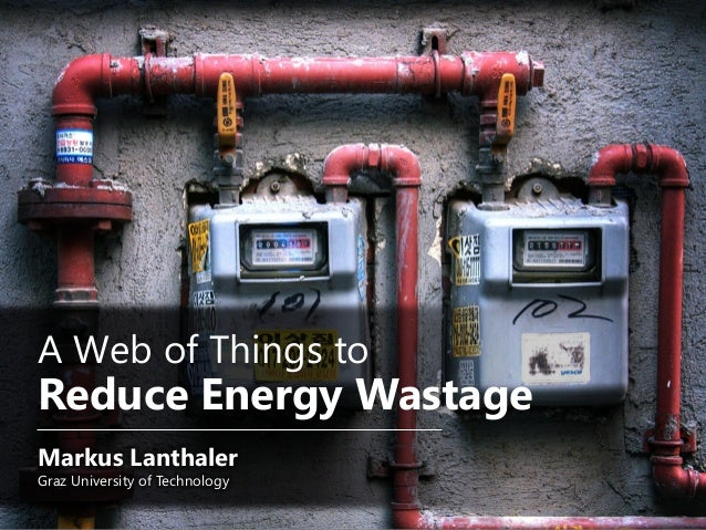 A Web of Things toReduce Energy WastageMarkus LanthalerGraz University of Technology
