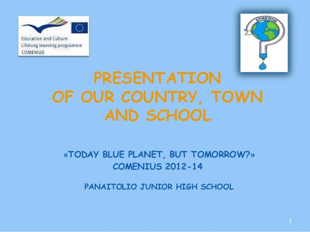 PRESENTATIONOF OUR COUNTRY, TOWN     AND SCHOOL «TODAY BLUE PLANET, BUT TOMORROW?»          COMENIUS 2012-14    PANAITOLIO...