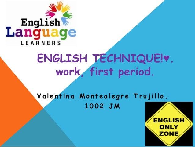 ENGLISH TECHNIQUE!♥.  work, first period.Valentina Montealegre Trujillo.           1002 JM