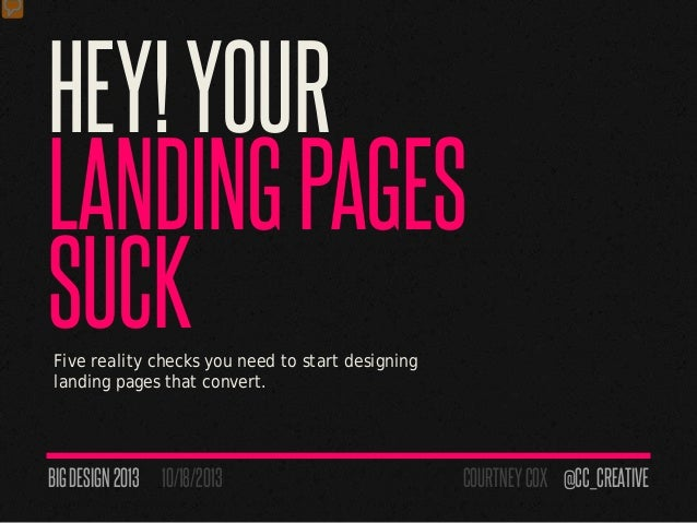 HEY!YOURLANDINGPAGESSUCKFive reality checks you need to start designinglanding pages that convert.BIGDESIGN 2013 10/18/201...