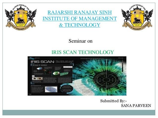 RAJARSHI RANAJAY SINHINSTITUTE OF MANAGEMENT& TECHNOLOGYSeminar onIRIS SCAN TECHNOLOGYSubmitted By:-SANA PARVEEN