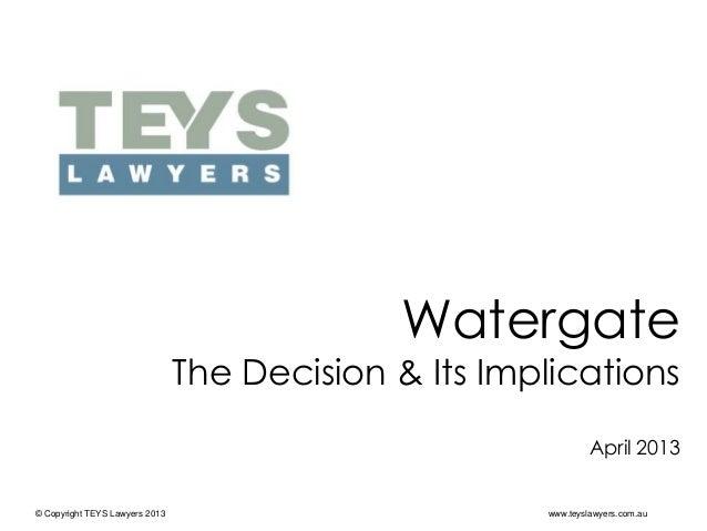 © Copyright TEYS Lawyers 2013 www.teyslawyers.com.auWatergateThe Decision & Its ImplicationsApril 2013