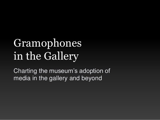 Gramophonesin the GalleryCharting the museum's adoption ofmedia in the gallery and beyond
