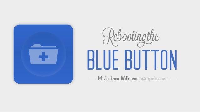 RebootingtheBLUE BUTTONM. Jackson Wilkinson @mjacksonw