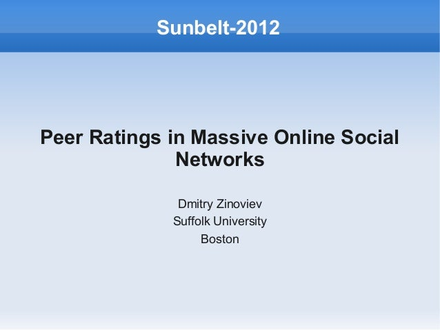 Peer Ratings in Massive Online SocialNetworksDmitry ZinovievSuffolk UniversityBostonSunbelt-2012