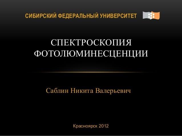 Саблин Никита ВалерьевичСПЕКТРОСКОПИЯФОТОЛЮМИНЕСЦЕНЦИИКрасноярск 2012СИБИРСКИЙ ФЕДЕРАЛЬНЫЙ УНИВЕРСИТЕТ