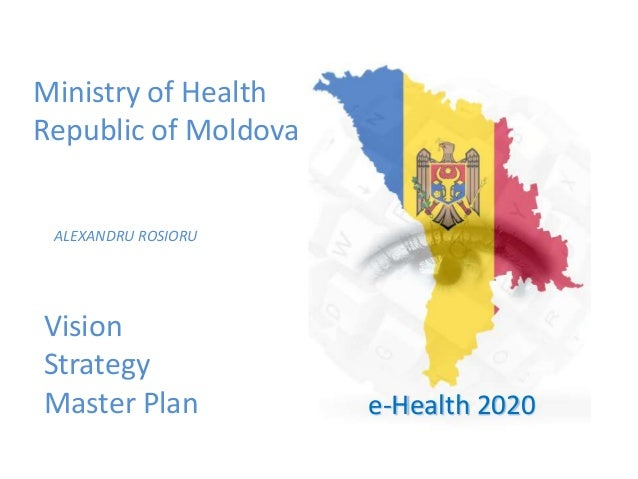 VisionStrategyMaster PlanMinistry of HealthRepublic of MoldovaALEXANDRU ROSIORUe-Health 2020