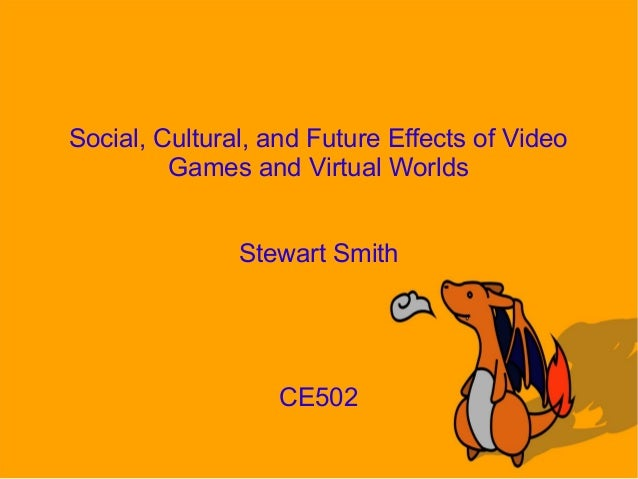 Social, Cultural, and Future Effects of VideoGames and Virtual WorldsStewart SmithCE502