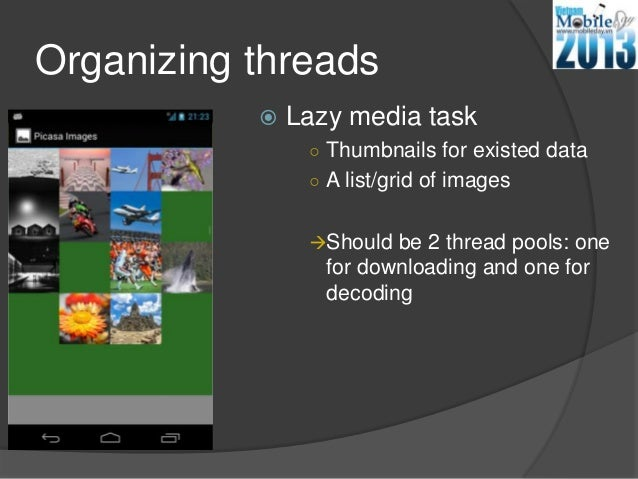 Organizing threads Lazy media task○ Thumbnails for existed data○ A list/grid of imagesShould be 2 thread pools: onefor d...
