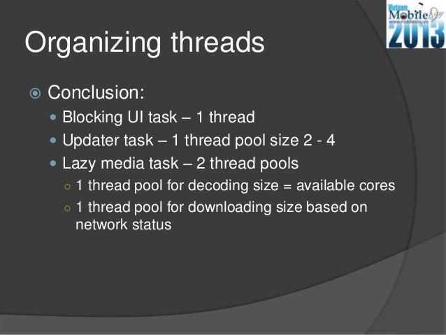 Organizing threads Conclusion: Blocking UI task – 1 thread Updater task – 1 thread pool size 2 - 4 Lazy media task – 2...