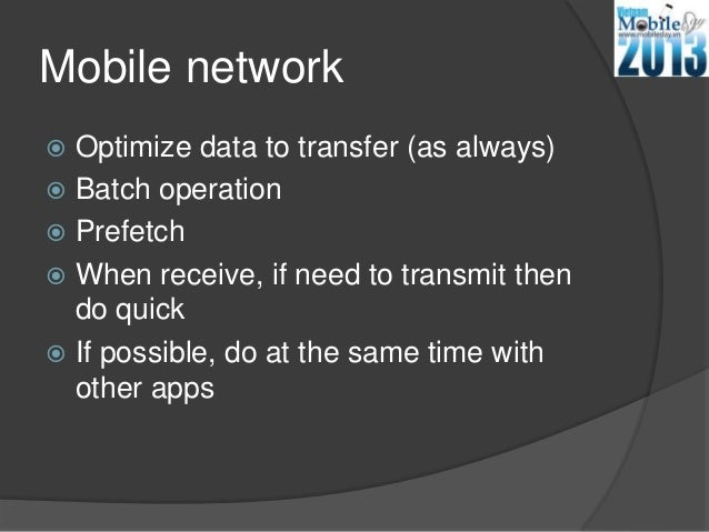 Mobile network Optimize data to transfer (as always) Batch operation Prefetch When receive, if need to transmit thendo...