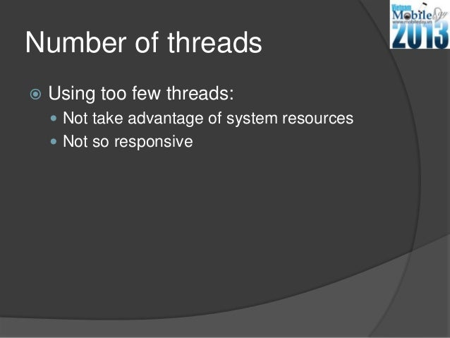 Number of threads Using too few threads: Not take advantage of system resources Not so responsive