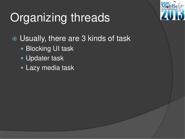 Organizing threads Usually, there are 3 kinds of task Blocking UI task Updater task Lazy media task