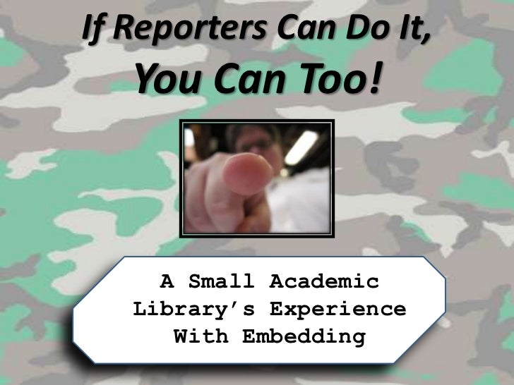 If Reporters Can Do It, You Can Too!<br />A Small Academic Library's Experience With Embedding<br />