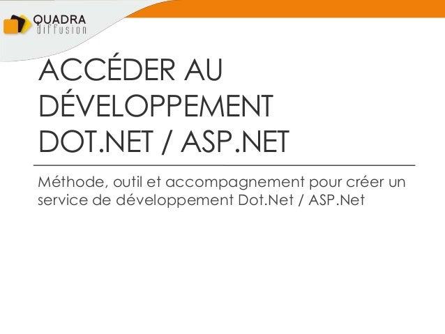 ACCÉDER AUDÉVELOPPEMENTDOT.NET / ASP.NETMéthode, outil et accompagnement pour créer unservice de développement Dot.Net / A...