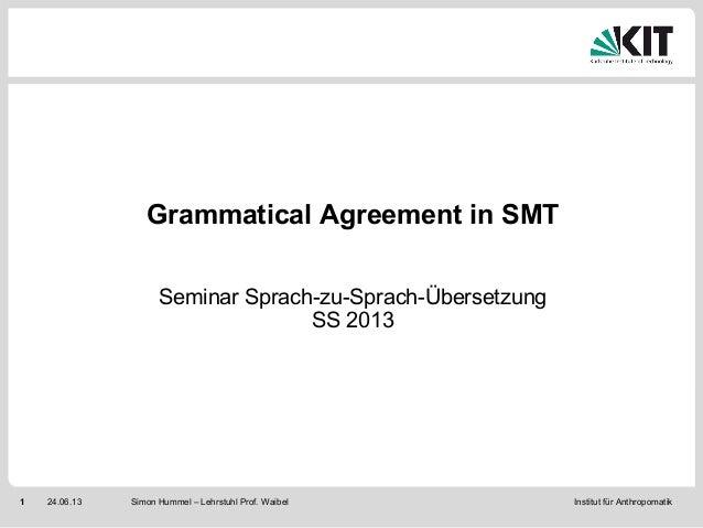 Institut für Anthropomatik1 24.06.13 Simon Hummel – Lehrstuhl Prof. WaibelGrammatical Agreement in SMTSeminar Sprach-zu-Sp...