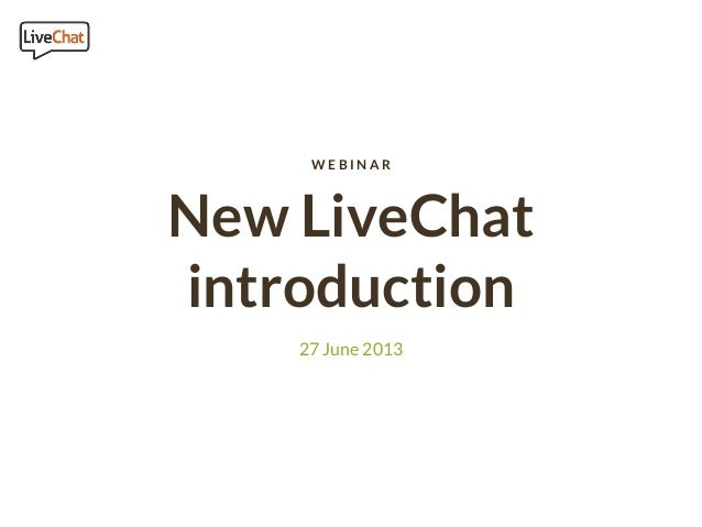 New LiveChat introduction 27 June 2013 W E B I N A R