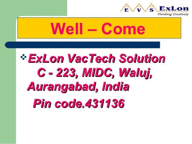 Well – Come ExLon VacTech SolutionExLon VacTech Solution C - 223, MIDC, Waluj,C - 223, MIDC, Waluj, Aurangabad, IndiaAura...
