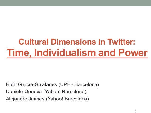 Cultural Dimensions in Twitter: Time, Individualism and Power Ruth García-Gavilanes (UPF - Barcelona) Daniele Quercia (Yah...
