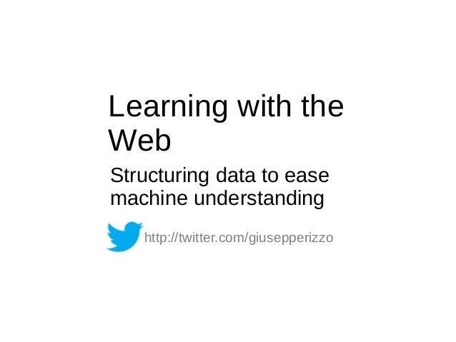 Learning with the Web Structuring data to ease machine understanding http://twitter.com/giusepperizzo