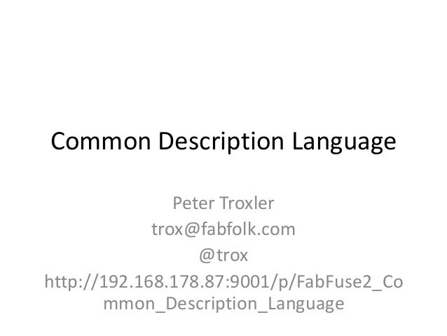 Common Description Language Peter Troxler trox@fabfolk.com @trox http://192.168.178.87:9001/p/FabFuse2_Co mmon_Description...
