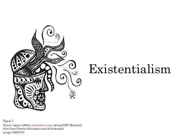 Existentialism Figure 1 Source: nintaa. (2006). existential escape. deviantART. Retrieved from http://browse.deviantart.co...