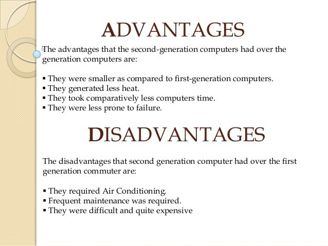 advantages of first generation of computers The first generation of computers were called the univac (universal automatic computer) these computers were based on vacuum tubes some advantages to these computers were that they could work out data in milliseconds and having vacuum tubes help make digital computers some disadvantages to these .