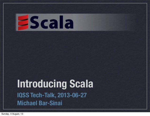 Introducing Scala IQSS Tech-Talk, 2013-06-27 Michael Bar-Sinai Sunday, 4 August, 13