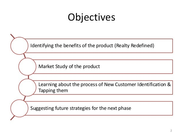 Objectives Identifying the benefits of the product (Realty Redefined) Market Study of the product Learning about the proce...