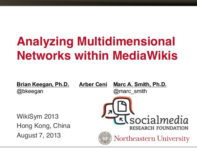 Analyzing Multidimensional Networks within MediaWikis! WikiSym 2013! Hong Kong, China! August 7, 2013! Brian Keegan, Ph.D....