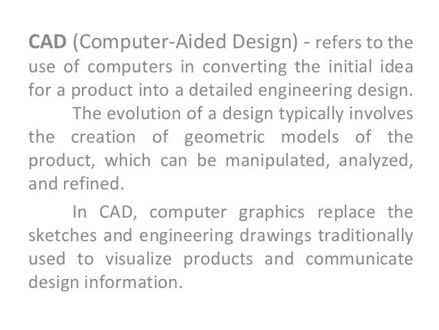 CAD (Computer-Aided Design) - refers to the use of computers in converting the initial idea for a product into a detailed ...