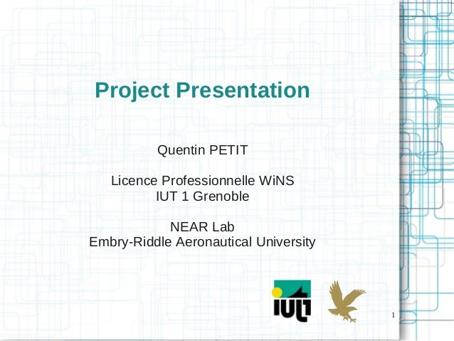 1 Project Presentation Quentin PETIT Licence Professionnelle WiNS IUT 1 Grenoble NEAR Lab Embry-Riddle Aeronautical Univer...
